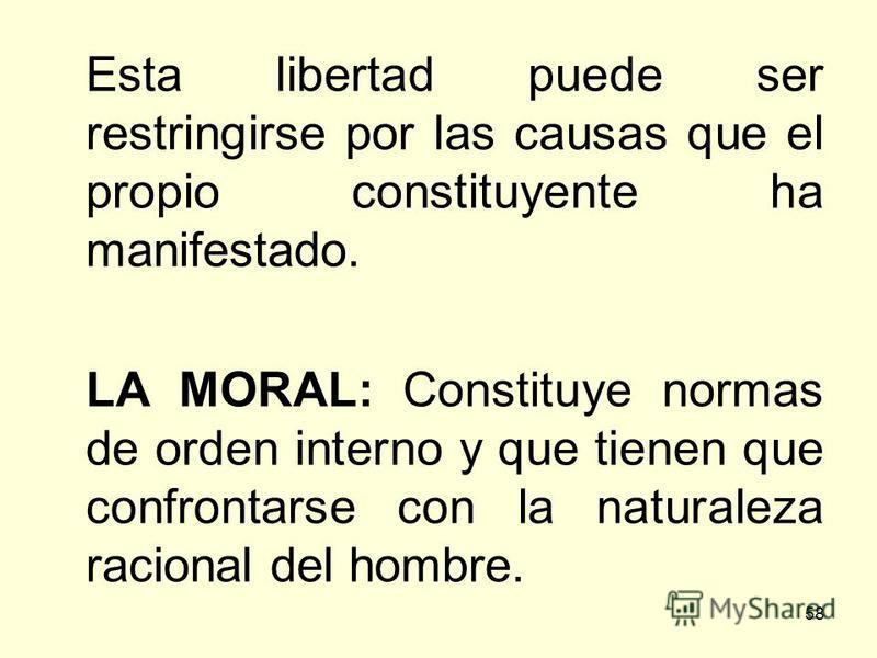 58 Esta libertad puede ser restringirse por las causas que el propio constituyente ha manifestado. LA MORAL: Constituye normas de orden interno y que tienen que confrontarse con la naturaleza racional del hombre.