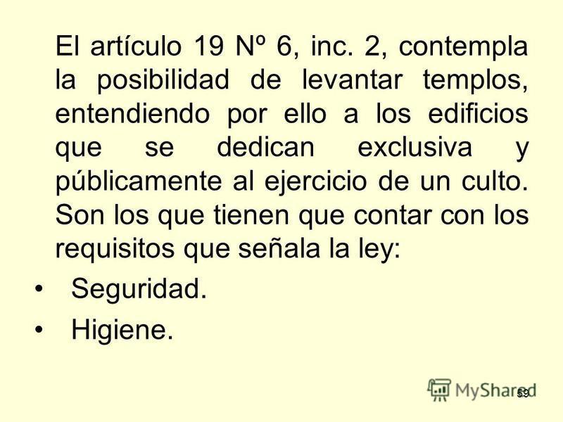 59 El artículo 19 Nº 6, inc. 2, contempla la posibilidad de levantar templos, entendiendo por ello a los edificios que se dedican exclusiva y públicamente al ejercicio de un culto. Son los que tienen que contar con los requisitos que señala la ley: S