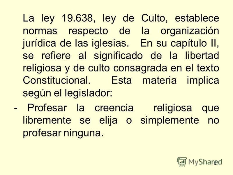 61 La ley 19.638, ley de Culto, establece normas respecto de la organización jurídica de las iglesias. En su capítulo II, se refiere al significado de la libertad religiosa y de culto consagrada en el texto Constitucional. Esta materia implica según