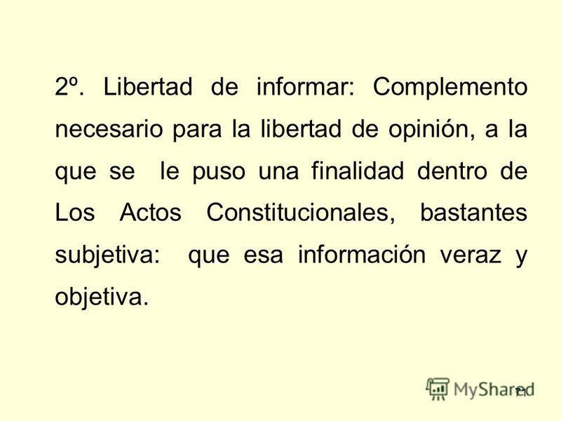 71 2º. Libertad de informar: Complemento necesario para la libertad de opinión, a la que se le puso una finalidad dentro de Los Actos Constitucionales, bastantes subjetiva: que esa información veraz y objetiva.