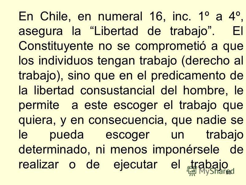 96 En Chile, en numeral 16, inc. 1º a 4º, asegura la Libertad de trabajo. El Constituyente no se comprometió a que los individuos tengan trabajo (derecho al trabajo), sino que en el predicamento de la libertad consustancial del hombre, le permite a e