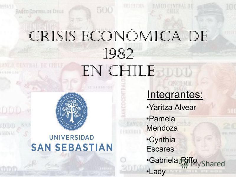 Crisis económica de 1982 en Chile Integrantes: Yaritza Alvear Pamela Mendoza Cynthia Escares Gabriela Riffo Lady Valenzuela Ignacio Vizcarra