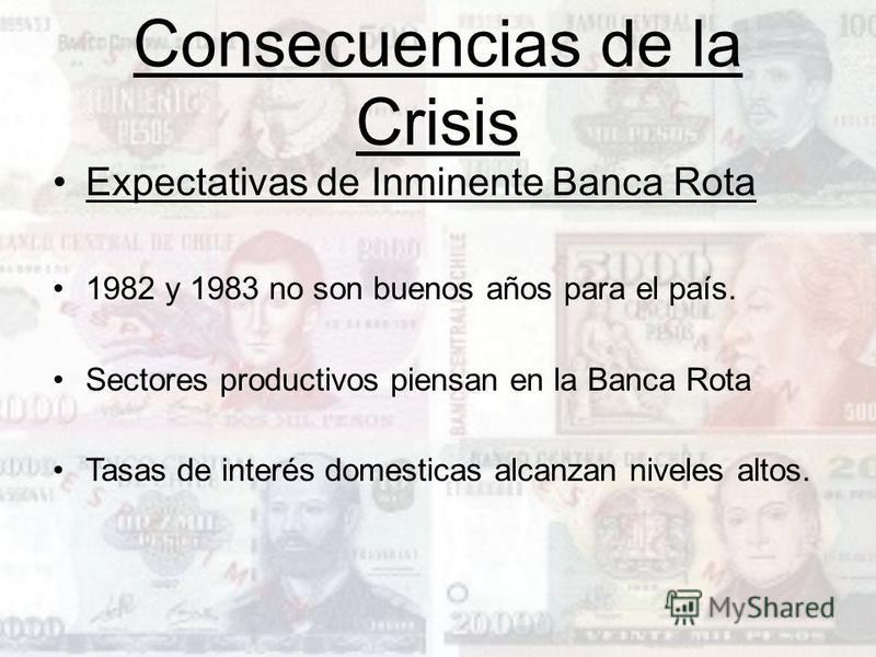 Consecuencias de la Crisis Expectativas de Inminente Banca Rota 1982 y 1983 no son buenos años para el país. Sectores productivos piensan en la Banca Rota Tasas de interés domesticas alcanzan niveles altos.