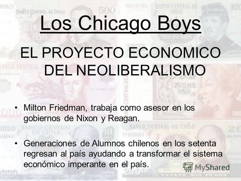 Los Chicago Boys EL PROYECTO ECONOMICO DEL NEOLIBERALISMO Milton Friedman, trabaja como asesor en los gobiernos de Nixon y Reagan. Generaciones de Alumnos chilenos en los setenta regresan al país ayudando a transformar el sistema económico imperante