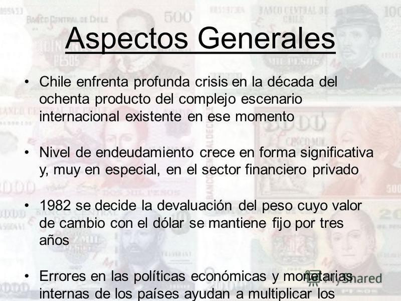 Aspectos Generales Chile enfrenta profunda crisis en la década del ochenta producto del complejo escenario internacional existente en ese momento Nivel de endeudamiento crece en forma significativa y, muy en especial, en el sector financiero privado
