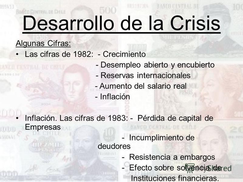 Desarrollo de la Crisis Algunas Cifras: Las cifras de 1982: - Crecimiento - Desempleo abierto y encubierto - Reservas internacionales - Aumento del salario real - Inflación Inflación. Las cifras de 1983: - Pérdida de capital de Empresas - Incumplimie