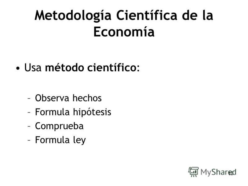 10 Metodología Científica de la Economía Usa método científico: –Observa hechos –Formula hipótesis –Comprueba –Formula ley
