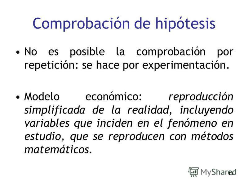 13 Comprobación de hipótesis No es posible la comprobación por repetición: se hace por experimentación. Modelo económico: reproducción simplificada de la realidad, incluyendo variables que inciden en el fenómeno en estudio, que se reproducen con méto