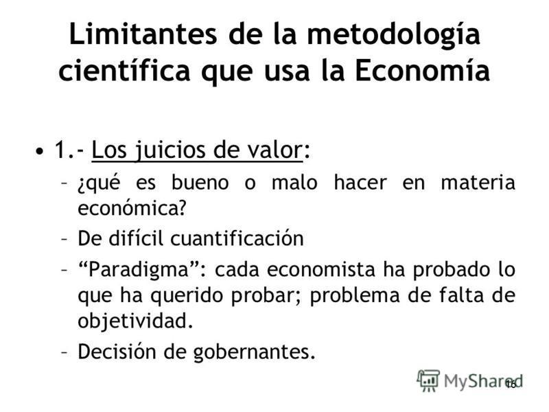 16 Limitantes de la metodología científica que usa la Economía 1.- Los juicios de valor: –¿qué es bueno o malo hacer en materia económica? –De difícil cuantificación –Paradigma: cada economista ha probado lo que ha querido probar; problema de falta d