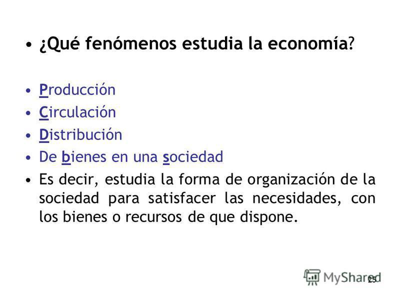 25 ¿Qué fenómenos estudia la economía? Producción Circulación Distribución De bienes en una sociedad Es decir, estudia la forma de organización de la sociedad para satisfacer las necesidades, con los bienes o recursos de que dispone.
