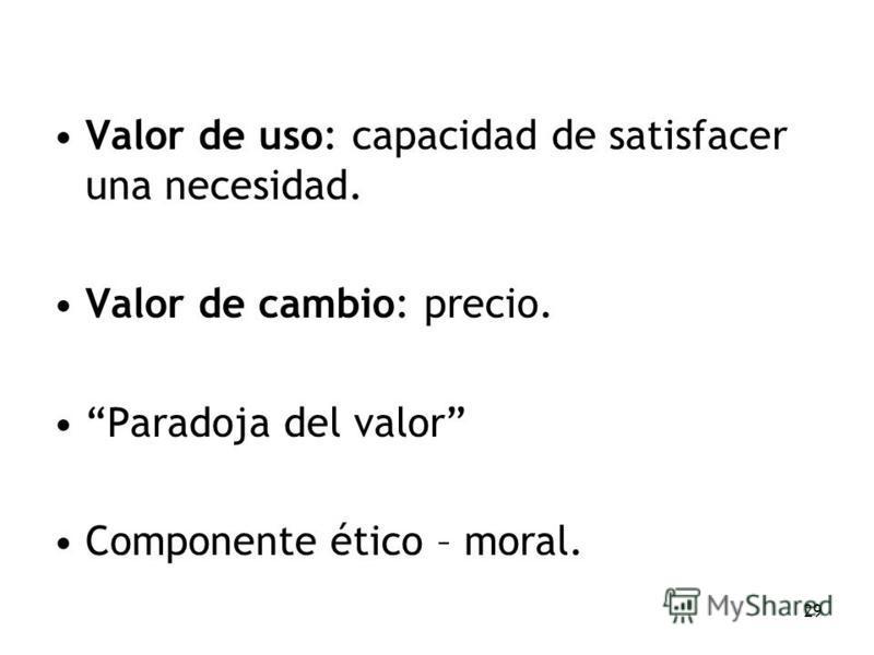 29 Valor de uso: capacidad de satisfacer una necesidad. Valor de cambio: precio. Paradoja del valor Componente ético – moral.