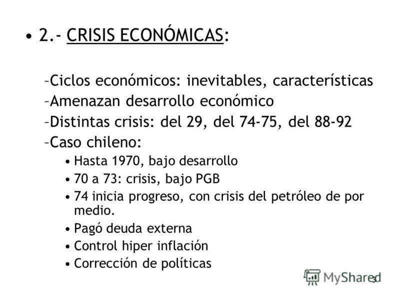 3 2.- CRISIS ECONÓMICAS: –Ciclos económicos: inevitables, características –Amenazan desarrollo económico –Distintas crisis: del 29, del 74-75, del 88-92 –Caso chileno: Hasta 1970, bajo desarrollo 70 a 73: crisis, bajo PGB 74 inicia progreso, con cris
