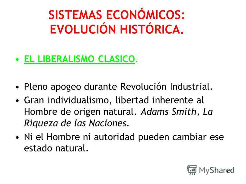 37 SISTEMAS ECONÓMICOS: EVOLUCIÓN HISTÓRICA. EL LIBERALISMO CLASICO. Pleno apogeo durante Revolución Industrial. Gran individualismo, libertad inherente al Hombre de origen natural. Adams Smith, La Riqueza de las Naciones. Ni el Hombre ni autoridad p