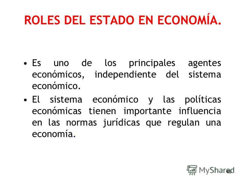 46 ROLES DEL ESTADO EN ECONOMÍA. Es uno de los principales agentes económicos, independiente del sistema económico. El sistema económico y las políticas económicas tienen importante influencia en las normas jurídicas que regulan una economía.