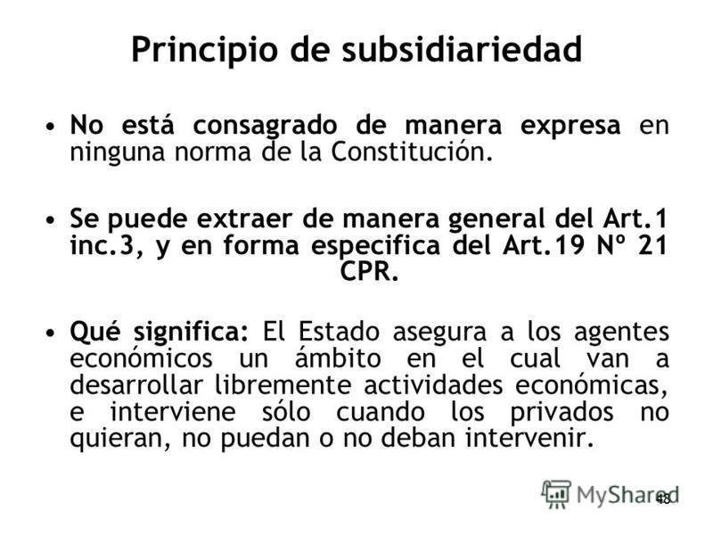 48 Principio de subsidiariedad No está consagrado de manera expresa en ninguna norma de la Constitución. Se puede extraer de manera general del Art.1 inc.3, y en forma especifica del Art.19 Nº 21 CPR. Qué significa: El Estado asegura a los agentes ec