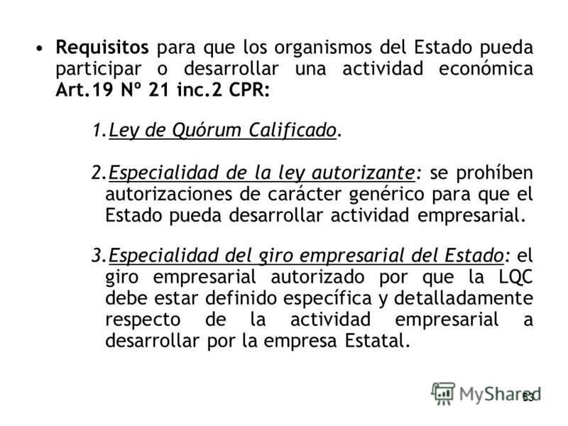 53 Requisitos para que los organismos del Estado pueda participar o desarrollar una actividad económica Art.19 Nº 21 inc.2 CPR: 1.Ley de Quórum Calificado. 2.Especialidad de la ley autorizante: se prohíben autorizaciones de carácter genérico para que