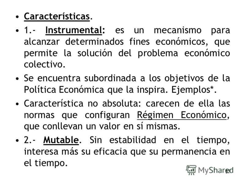 57 Características. 1.- Instrumental: es un mecanismo para alcanzar determinados fines económicos, que permite la solución del problema económico colectivo. Se encuentra subordinada a los objetivos de la Política Económica que la inspira. Ejemplos*.