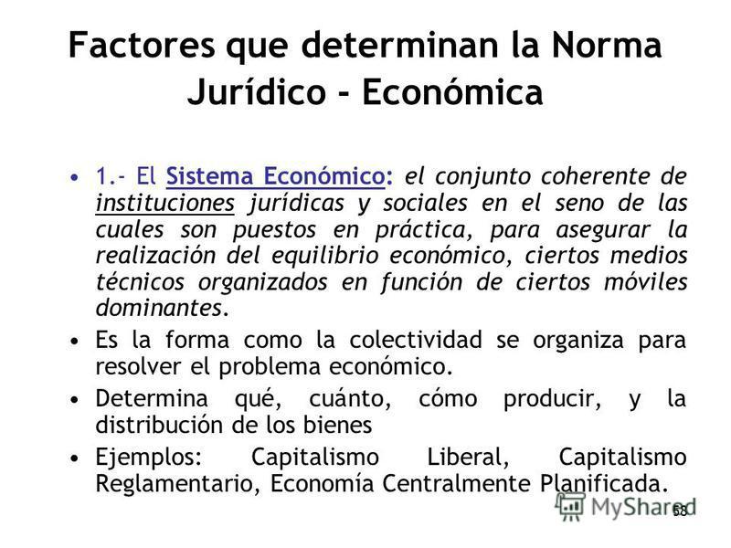 58 Factores que determinan la Norma Jurídico - Económica 1.- El Sistema Económico: el conjunto coherente de instituciones jurídicas y sociales en el seno de las cuales son puestos en práctica, para asegurar la realización del equilibrio económico, ci