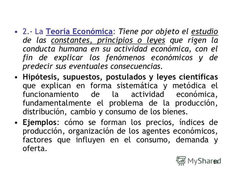 59 2.- La Teoría Económica: Tiene por objeto el estudio de las constantes, principios o leyes que rigen la conducta humana en su actividad económica, con el fin de explicar los fenómenos económicos y de predecir sus eventuales consecuencias. Hipótesi