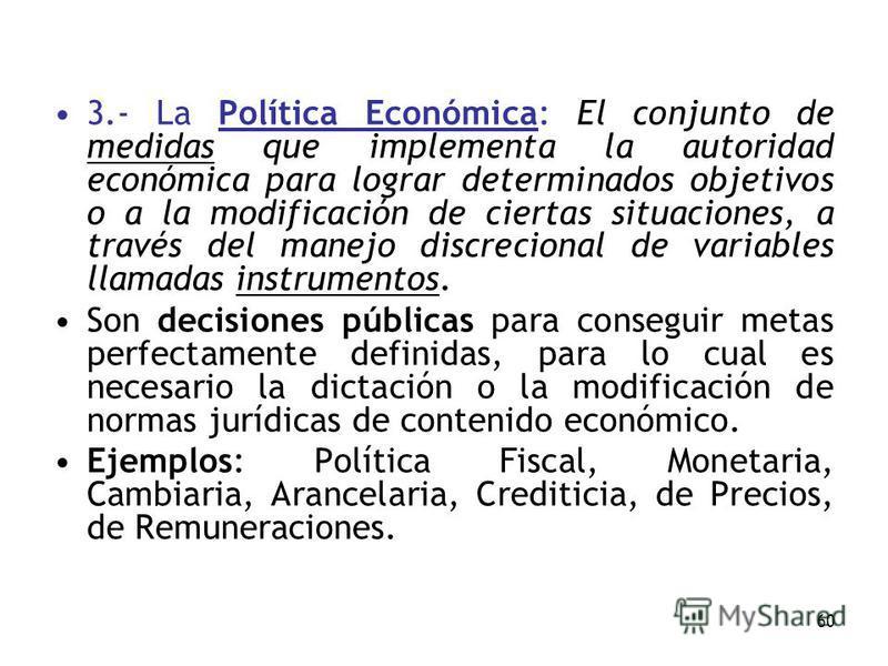 60 3.- La Política Económica: El conjunto de medidas que implementa la autoridad económica para lograr determinados objetivos o a la modificación de ciertas situaciones, a través del manejo discrecional de variables llamadas instrumentos. Son decisio
