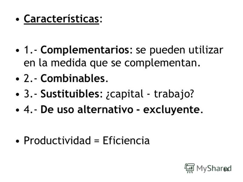 64 Características: 1.- Complementarios: se pueden utilizar en la medida que se complementan. 2.- Combinables. 3.- Sustituibles: ¿capital - trabajo? 4.- De uso alternativo - excluyente. Productividad = Eficiencia