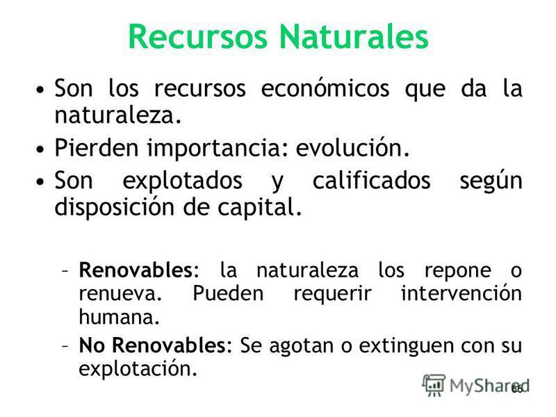 66 Recursos Naturales Son los recursos económicos que da la naturaleza. Pierden importancia: evolución. Son explotados y calificados según disposición de capital. –Renovables: la naturaleza los repone o renueva. Pueden requerir intervención humana. –