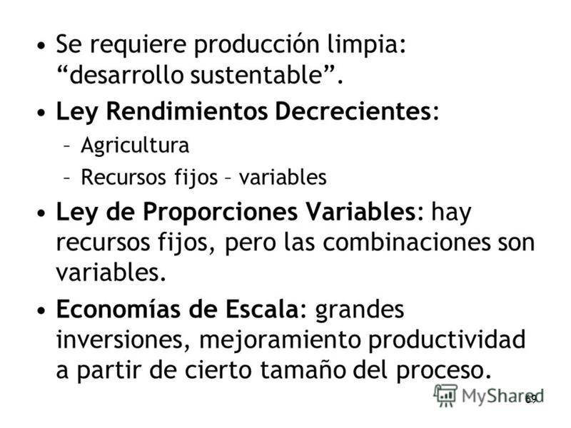 69 Se requiere producción limpia: desarrollo sustentable. Ley Rendimientos Decrecientes: –Agricultura –Recursos fijos – variables Ley de Proporciones Variables: hay recursos fijos, pero las combinaciones son variables. Economías de Escala: grandes in