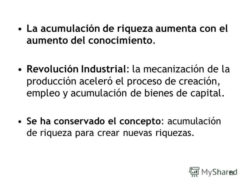 79 La acumulación de riqueza aumenta con el aumento del conocimiento. Revolución Industrial: la mecanización de la producción aceleró el proceso de creación, empleo y acumulación de bienes de capital. Se ha conservado el concepto: acumulación de riqu