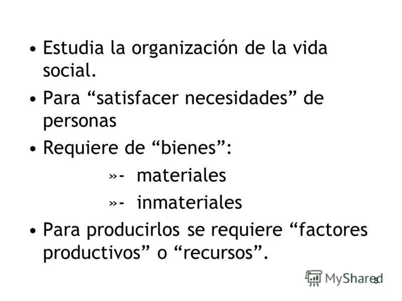 8 Estudia la organización de la vida social. Para satisfacer necesidades de personas Requiere de bienes: »- materiales »- inmateriales Para producirlos se requiere factores productivos o recursos.