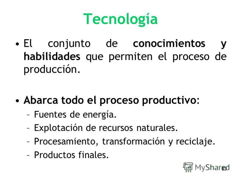 83 Tecnología El conjunto de conocimientos y habilidades que permiten el proceso de producción. Abarca todo el proceso productivo: –Fuentes de energía. –Explotación de recursos naturales. –Procesamiento, transformación y reciclaje. –Productos finales