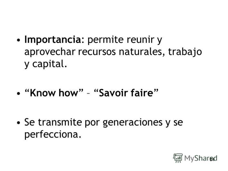 84 Importancia: permite reunir y aprovechar recursos naturales, trabajo y capital. Know how – Savoir faire Se transmite por generaciones y se perfecciona.