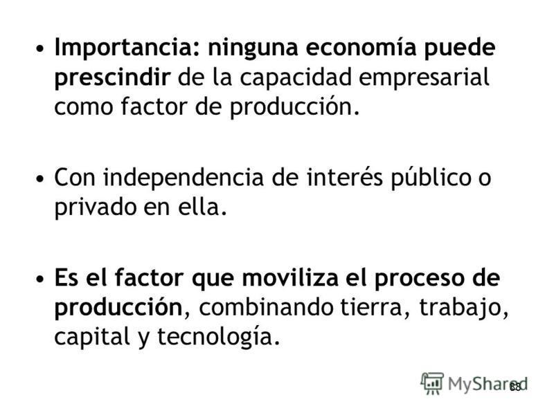88 Importancia: ninguna economía puede prescindir de la capacidad empresarial como factor de producción. Con independencia de interés público o privado en ella. Es el factor que moviliza el proceso de producción, combinando tierra, trabajo, capital y