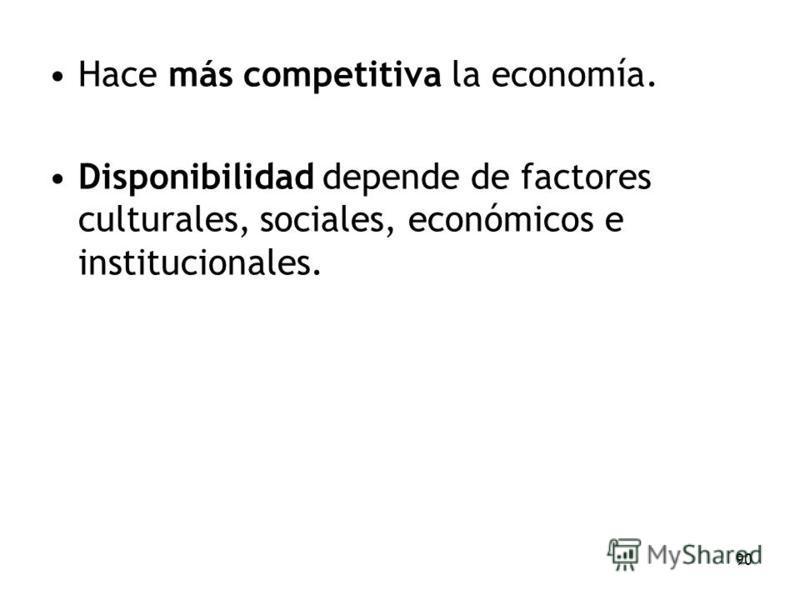 90 Hace más competitiva la economía. Disponibilidad depende de factores culturales, sociales, económicos e institucionales.