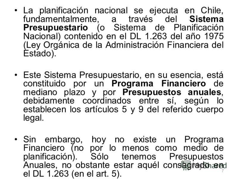 La planificación nacional se ejecuta en Chile, fundamentalmente, a través del Sistema Presupuestario (o Sistema de Planificación Nacional) contenido en el DL 1.263 del año 1975 (Ley Orgánica de la Administración Financiera del Estado). Este Sistema P