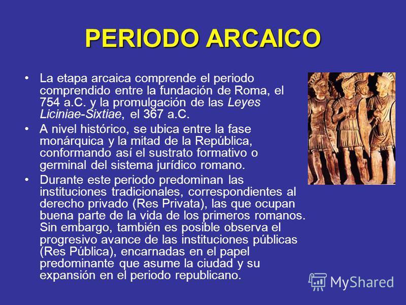 PERIODO ARCAICO La etapa arcaica comprende el periodo comprendido entre la fundación de Roma, el 754 a.C. y la promulgación de las Leyes Liciniae-Sixtiae, el 367 a.C. A nivel histórico, se ubica entre la fase monárquica y la mitad de la República, co