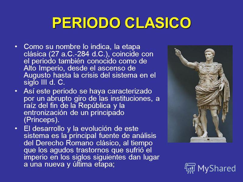 PERIODO CLASICO Como su nombre lo indica, la etapa clásica (27 a.C.-284 d.C.), coincide con el periodo también conocido como de Alto Imperio, desde el ascenso de Augusto hasta la crisis del sistema en el siglo III d. C. Así este periodo se haya carac