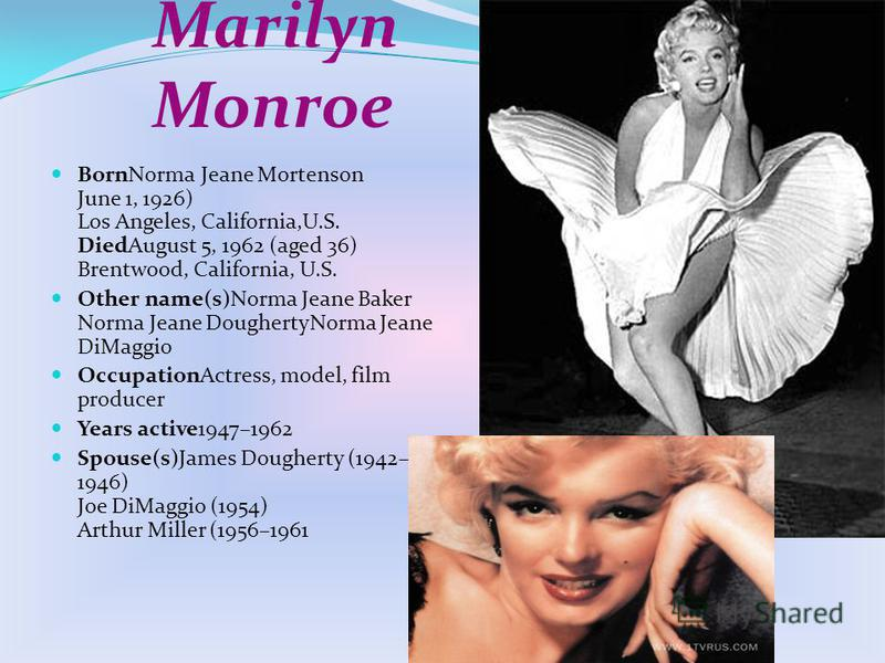 Marilyn Monroe BornNorma Jeane Mortenson June 1, 1926) Los Angeles, California,U.S. DiedAugust 5, 1962 (aged 36) Brentwood, California, U.S. Other name(s)Norma Jeane Baker Norma Jeane DoughertyNorma Jeane DiMaggio OccupationActress, model, film produ