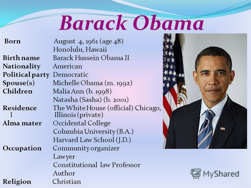 Barack Obama Born August 4, 1961 (age 48) Honolulu, Hawaii Birth nameBarack Hussein Obama II NationalityAmerican Political partyDemocratic Spouse(s)Michelle Obama (m. 1992) ChildrenMalia Ann (b. 1998) Natasha (Sasha) (b. 2001) ResidenceThe White Hous