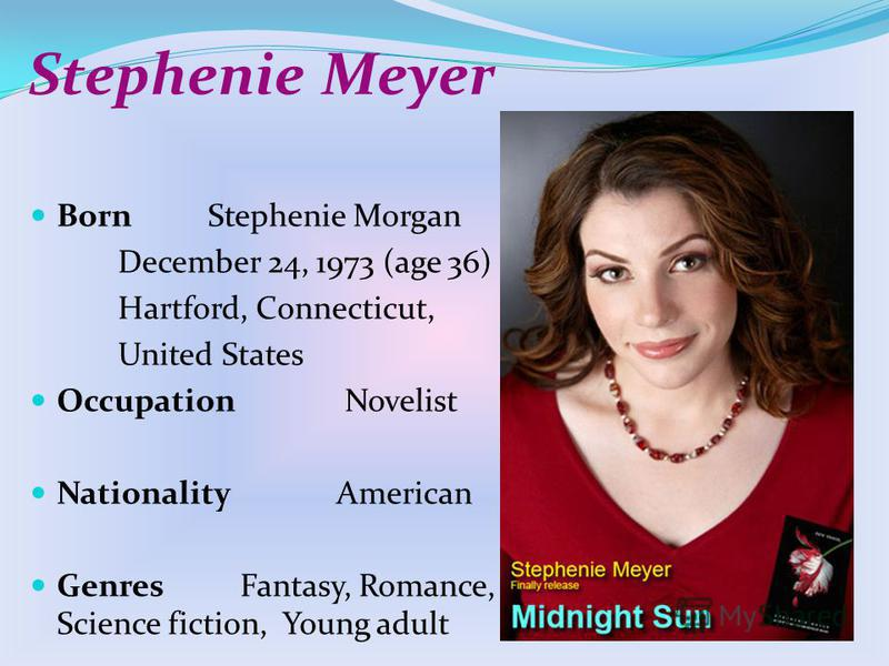 Stephenie Meyer BornStephenie Morgan December 24, 1973 (age 36) Hartford, Connecticut, United States Occupation Novelist Nationality American Genres Fantasy, Romance, Science fiction, Young adult