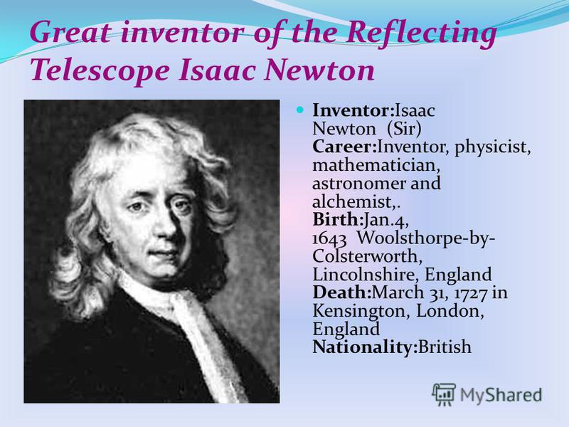 Great inventor of the Reflecting Telescope Isaac Newton Inventor:Isaac Newton (Sir) Career:Inventor, physicist, mathematician, astronomer and alchemist,. Birth:Jan.4, 1643 Woolsthorpe-by- Colsterworth, Lincolnshire, England Death:March 31, 1727 in Ke