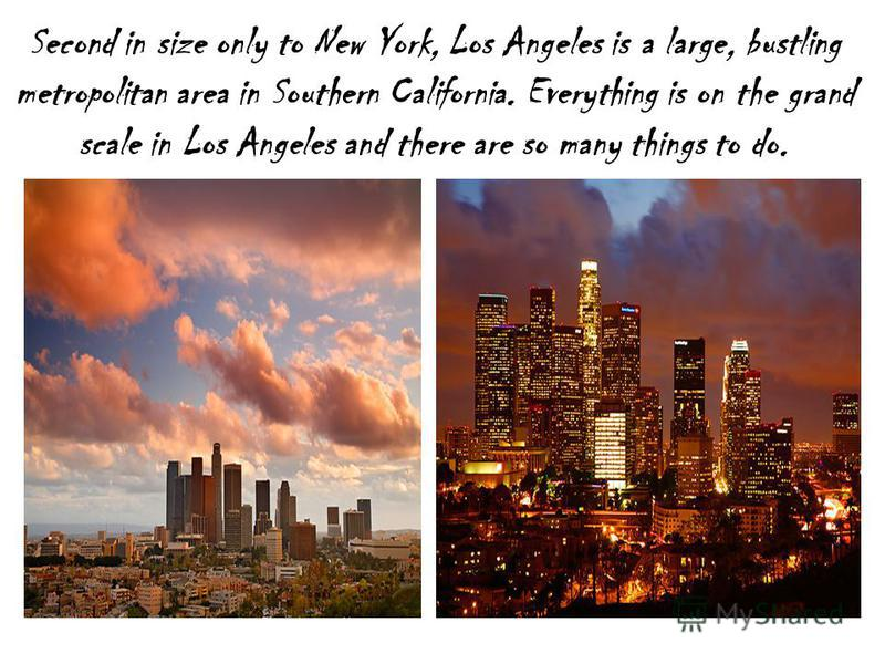 Second in size only to New York, Los Angeles is a large, bustling metropolitan area in Southern California. Everything is on the grand scale in Los Angeles and there are so many things to do.