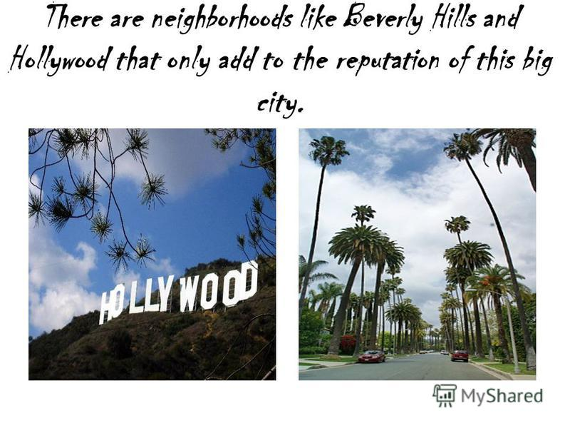 There are neighborhoods like Beverly Hills and Hollywood that only add to the reputation of this big city.