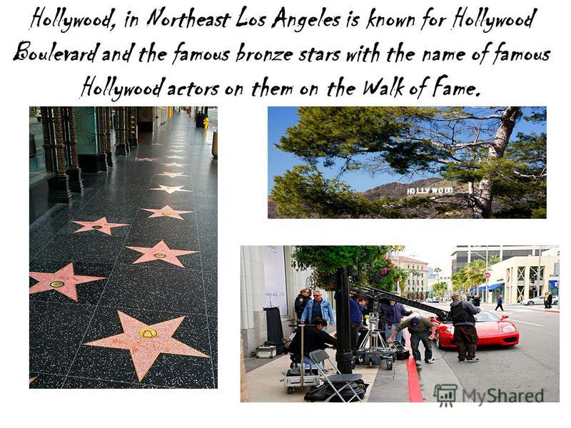 Hollywood, in Northeast Los Angeles is known for Hollywood Boulevard and the famous bronze stars with the name of famous Hollywood actors on them on the Walk of Fame.
