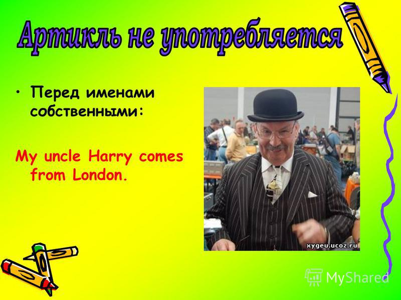Перед именами собственными: My uncle Harry comes from London.