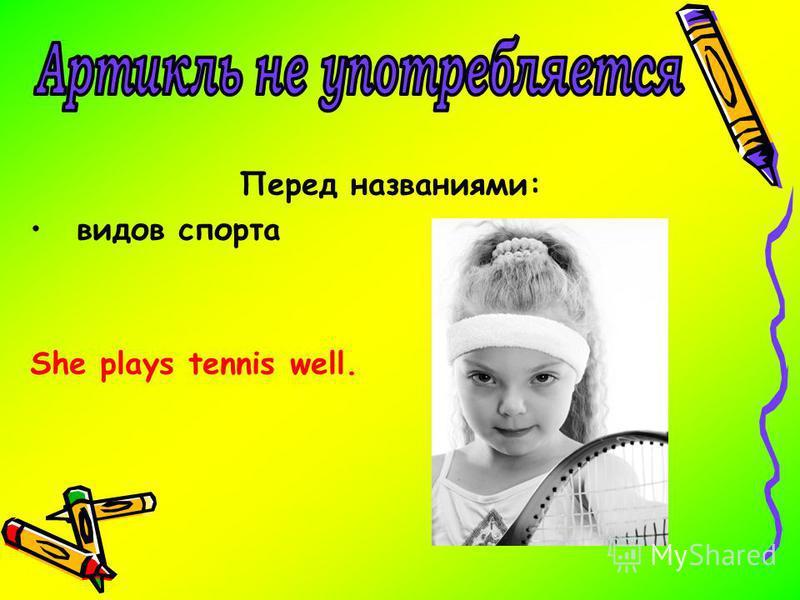 Перед названиями: видов спорта She plays tennis well.