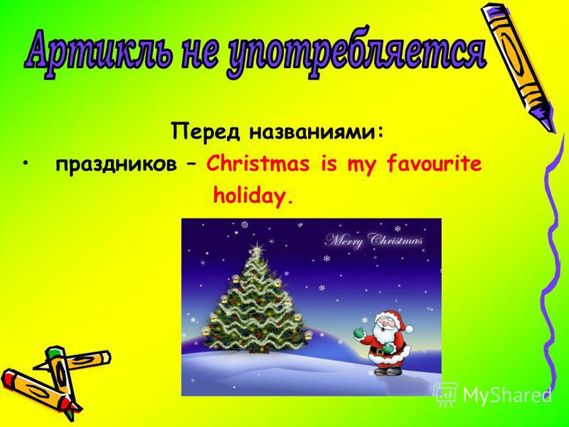 Перед названиями: праздников – Christmas is my favourite holiday.