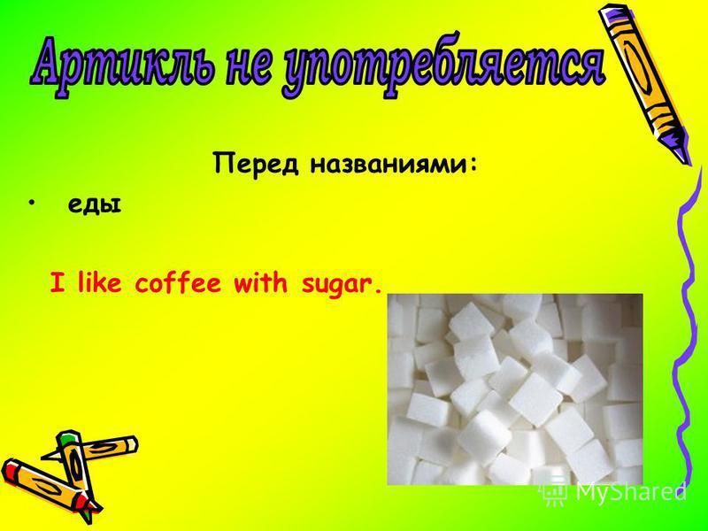 Перед названиями: еды I like coffee with sugar.