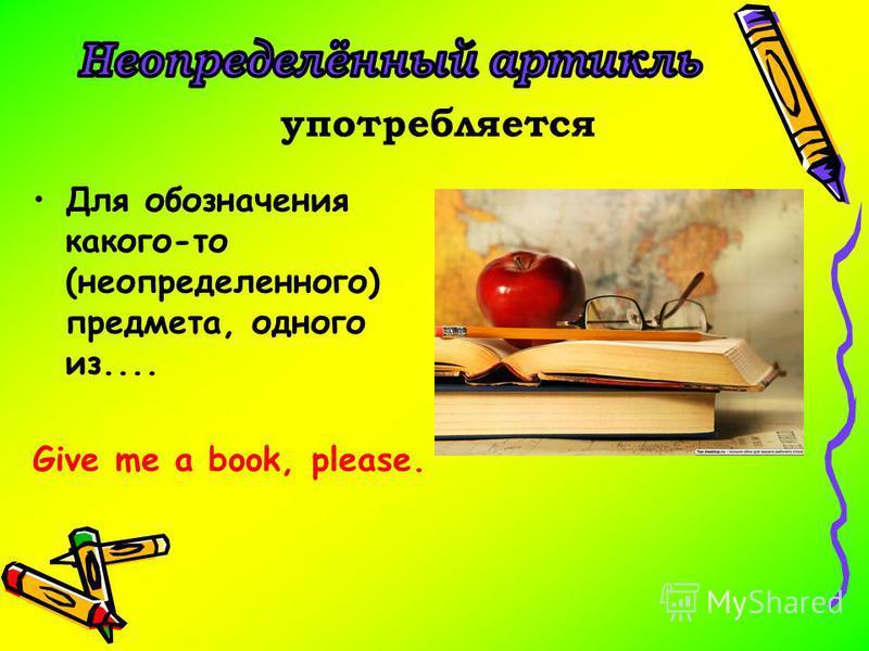 Для обозначения какого-то (неопределенного) предмета, одного из.... Give me a book, please. употребляется