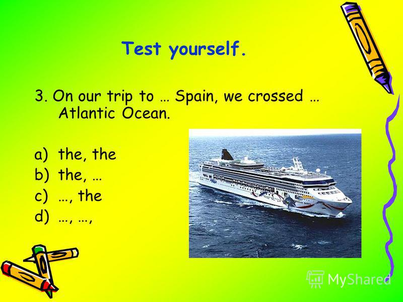 3. On our trip to … Spain, we crossed … Atlantic Ocean. a)the, the b)the, … c)…, the d)…, …, Test yourself.