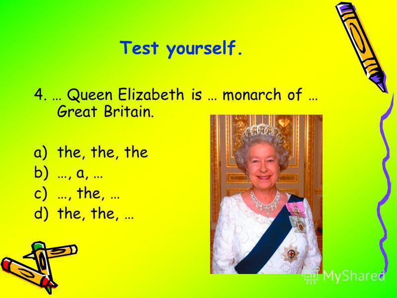 4. … Queen Elizabeth is … monarch of … Great Britain. a)the, the, the b)…, a, … c)…, the, … d)the, the, … Test yourself.
